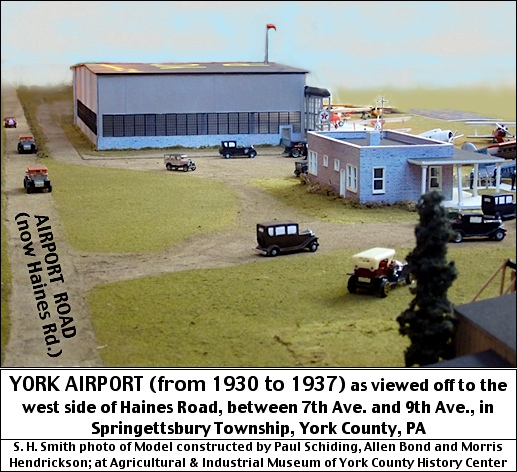 YORK AIRPORT (from 1930 to 1937) as viewed off to the west side of Haines Road, between 7th Ave. and 9th Ave., in Springettsbury Township, York County, PA (S. H. Smith photo of Model constructed by Paul Schiding, Allen Bond and Morris Hendrickson; displayed at Agricultural and Industrial Museum of York County History Center)